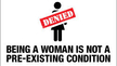 Being a Woman Is Not a Pre-Existing Condition